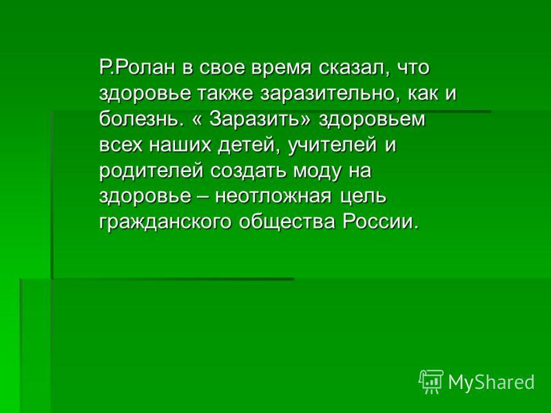 Р.Ролан в свое время сказал, что здоровье также заразительно, как и болезнь. « Заразить» здоровьем всех наших детей, учителей и родителей создать моду на здоровье – неотложная цель гражданского общества России.