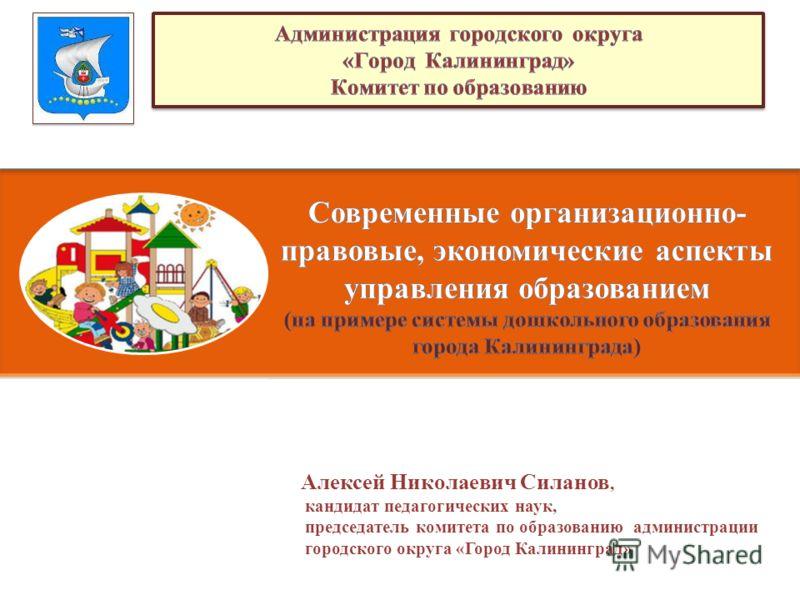 Алексей Николаевич Силанов, кандидат педагогических наук, председатель комитета по образованию администрации городского округа «Город Калининград»