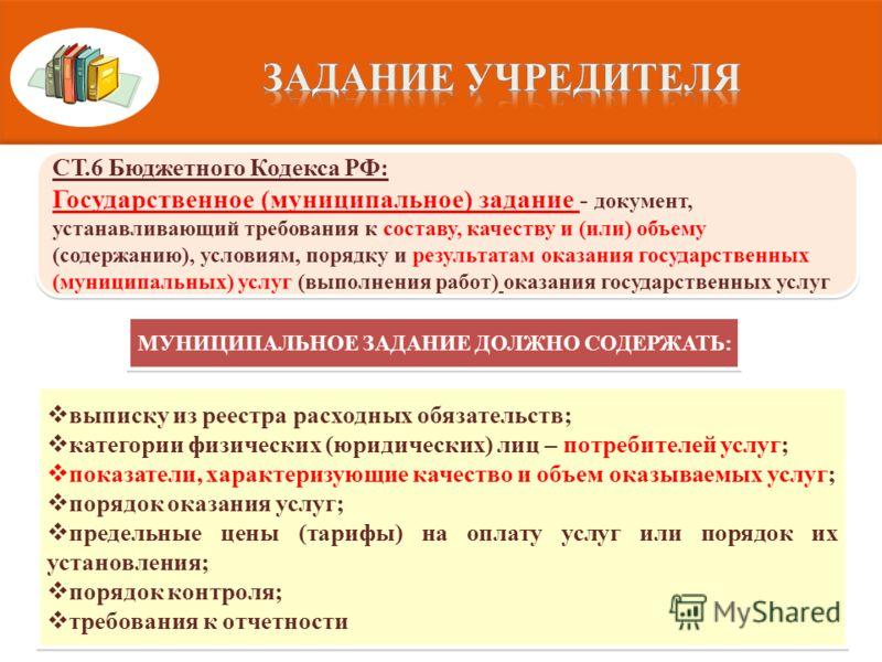 СТ.6 Бюджетного Кодекса РФ: Государственное (муниципальное) задание - документ, устанавливающий требования к составу, качеству и (или) объему (содержанию), условиям, порядку и результатам оказания государственных (муниципальных) услуг (выполнения раб