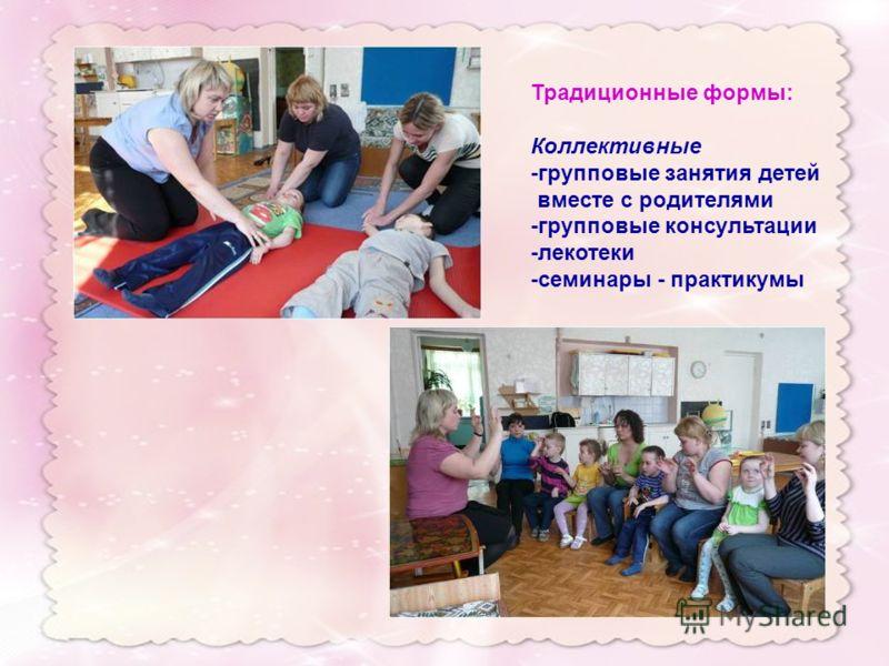 Традиционные формы: Коллективные -групповые занятия детей вместе с родителями -групповые консультации -лекотеки -семинары - практикумы