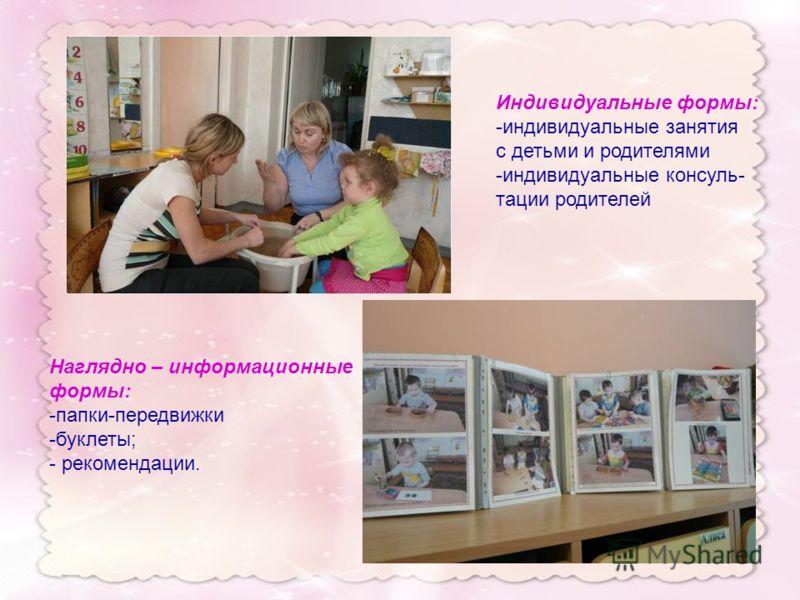 Индивидуальные формы: -индивидуальные занятия с детьми и родителями -индивидуальные консуль- тации родителей Наглядно – информационные формы: -папки-передвижки -буклеты; - рекомендации.