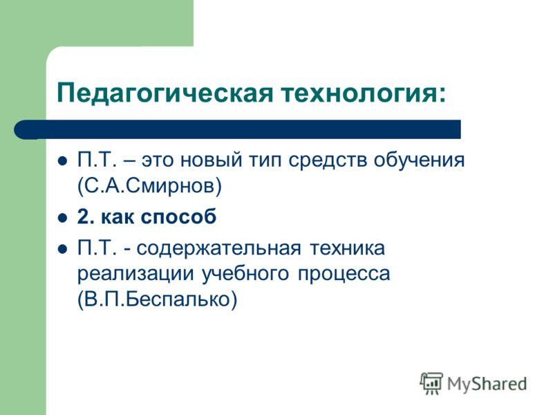 Педагогическая технология: П.Т. – это новый тип средств обучения (С.А.Смирнов) 2. как способ П.Т. - содержательная техника реализации учебного процесса (В.П.Беспалько)