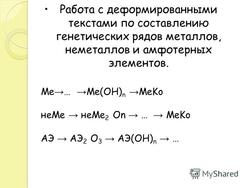 Работа с деформированными текстами по составлению генетических рядов металлов, неметаллов и амфотерных элементов. Ме … Ме(ОН) n MeKo неMe неMe 2 On … MeKo АЭ АЭ 2 О 3 AЭ(ОН) n …