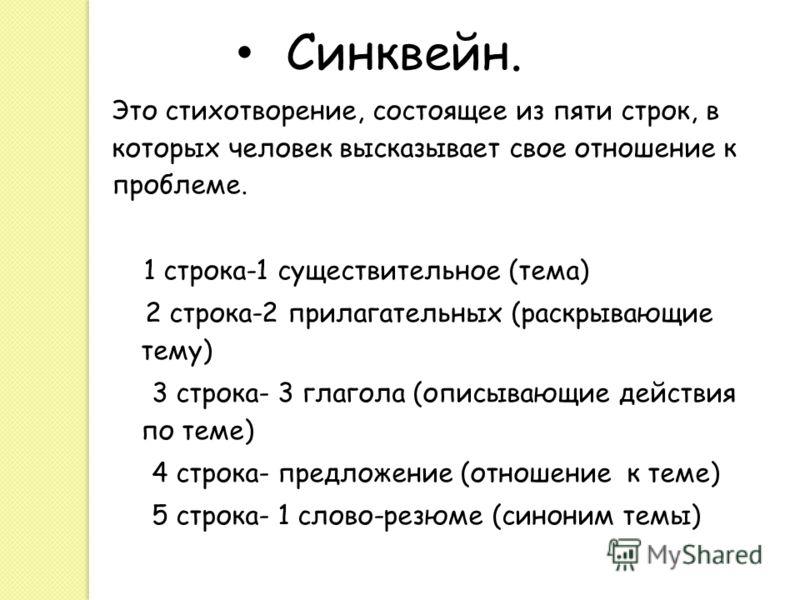 Синквейн. Это стихотворение, состоящее из пяти строк, в которых человек высказывает свое отношение к проблеме. 1 строка-1 существительное (тема) 2 строка-2 прилагательных (раскрывающие тему) 3 строка- 3 глагола (описывающие действия по теме) 4 строка