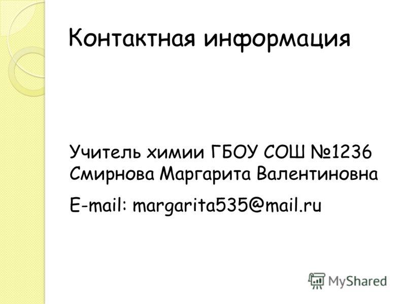 Контактная информация Учитель химии ГБОУ СОШ 1236 Смирнова Маргарита Валентиновна E-mail: margarita535@mail.ru