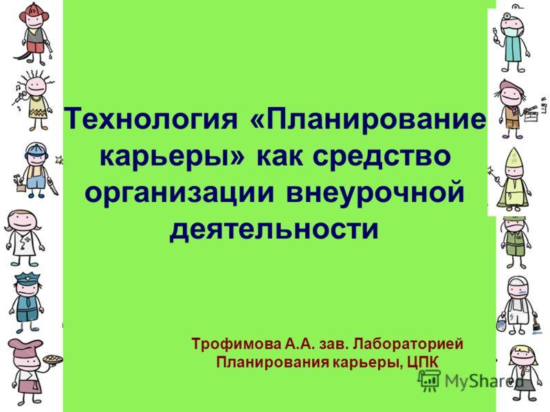 Технология «Планирование карьеры» как средство организации внеурочной деятельности Трофимова А.А. зав. Лабораторией Планирования карьеры, ЦПК