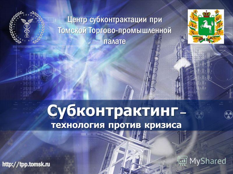 Субконтрактинг – технология против кризиса Центр субконтрактации при Томской Торгово-промышленной палате