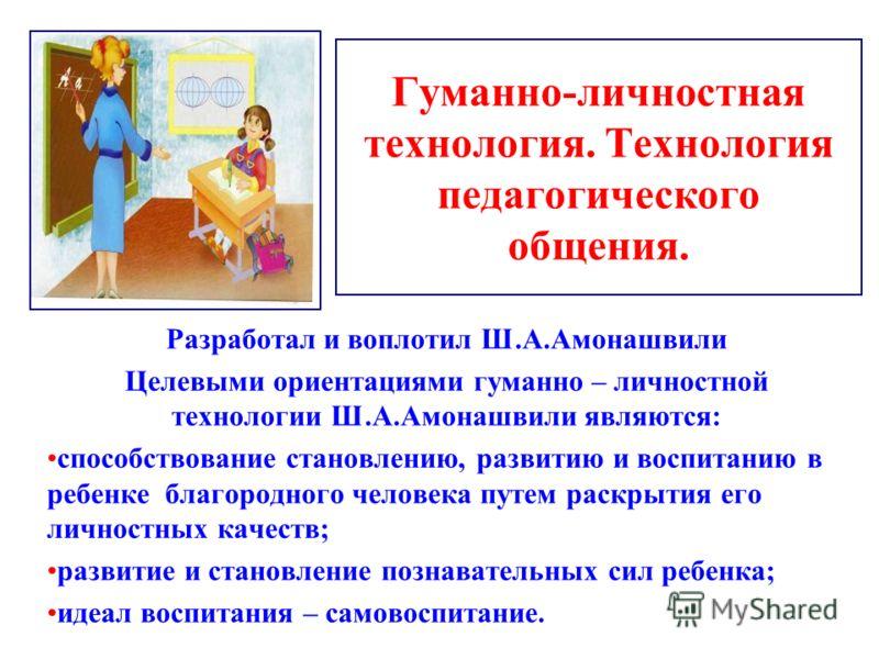 Гуманно-личностная технология. Технология педагогического общения. Разработал и воплотил Ш.А.Амонашвили Целевыми ориентациями гуманно – личностной технологии Ш.А.Амонашвили являются: способствование становлению, развитию и воспитанию в ребенке благор