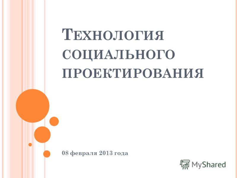 Т ЕХНОЛОГИЯ СОЦИАЛЬНОГО ПРОЕКТИРОВАНИЯ 08 февраля 2013 года