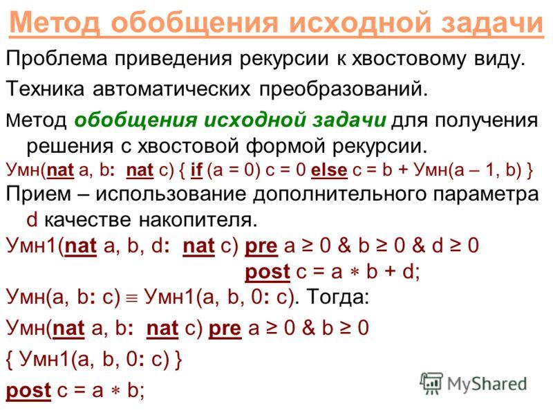 Метод обобщения исходной задачи Проблема приведения рекурсии к хвостовому виду. Техника автоматических преобразований. М етод обобщения исходной задачи для получения решения с хвостовой формой рекурсии. Умн(nat a, b: nat c) { if (a = 0) c = 0 else c