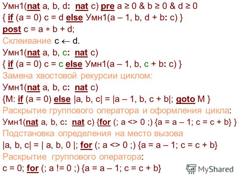 Умн1(nat a, b, d: nat c) pre a 0 & b 0 & d 0 { if (a = 0) c = d else Умн1(a – 1, b, d + b: c) } post c = a b + d; Склеивание c d. Умн1(nat a, b, c: nat c) { if (a = 0) c = c else Умн1(a – 1, b, с + b: c) } Замена хвостовой рекурсии циклом: Умн1(nat a