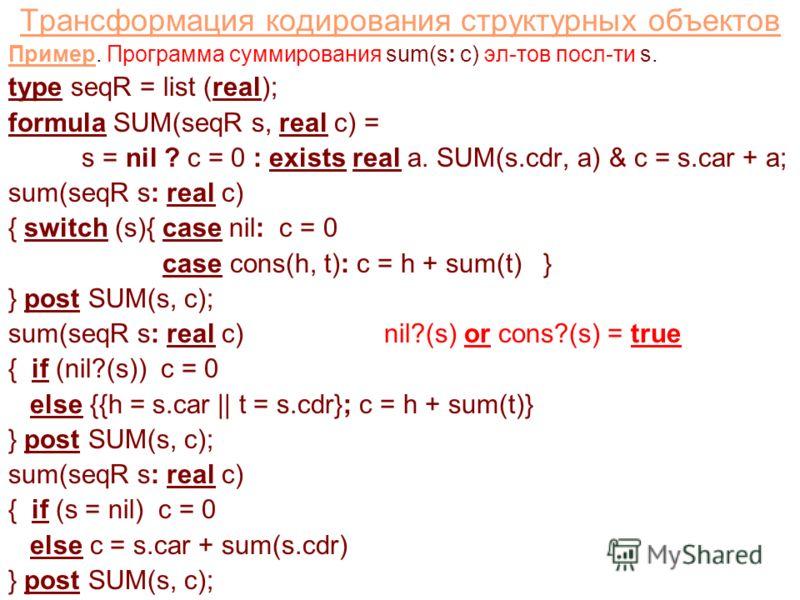 Трансформация кодирования структурных объектов Пример. Программа суммирования sum(s: c) эл-тов посл-ти s. type seqR = list (real); formula SUM(seqR s, real c) = s = nil ? c = 0 : exists real a. SUM(s.cdr, a) & c = s.car + a; sum(seqR s: real c) { swi