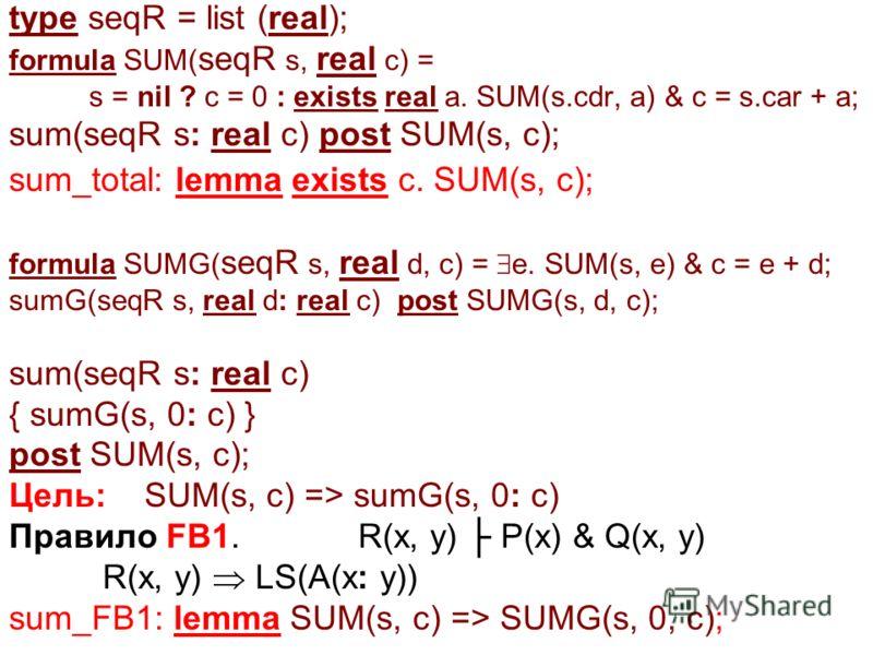 type seqR = list (real); formula SUM( seqR s, real c) = s = nil ? c = 0 : exists real a. SUM(s.cdr, a) & c = s.car + a; sum(seqR s: real c) post SUM(s, c); sum_total: lemma exists c. SUM(s, c); formula SUMG( seqR s, real d, c) = e. SUM(s, e) & c = e
