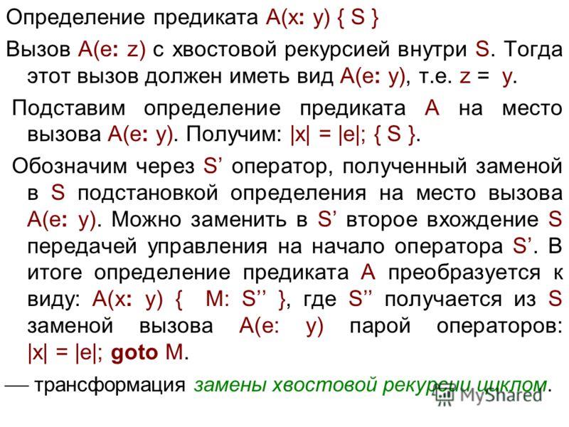 Определение предиката A(x: y) { S } Вызов A(e: z) с хвостовой рекурсией внутри S. Тогда этот вызов должен иметь вид A(e: y), т.е. z = y. Подставим определение предиката A на место вызова A(e: y). Получим: |x| = |e|; { S }. Обозначим через S оператор,