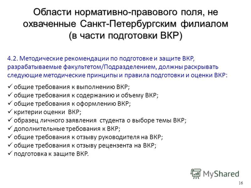 Области нормативно-правового поля, не охваченные Санкт-Петербургским филиалом (в части подготовки ВКР) 16 4.2. Методические рекомендации по подготовке и защите ВКР, разрабатываемые факультетом/Подразделением, должны раскрывать следующие методические
