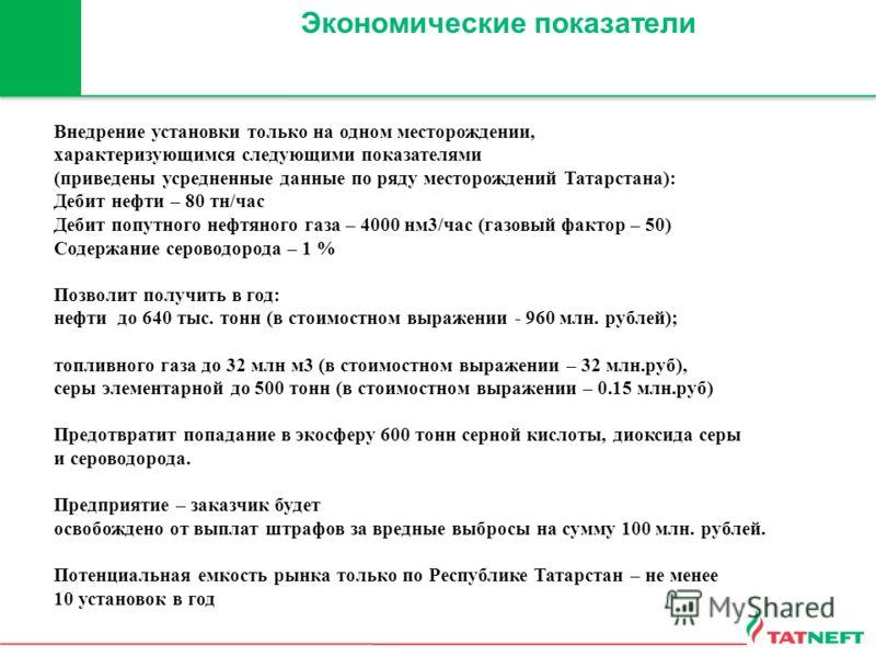 Экономические показатели Внедрение установки только на одном месторождении, характеризующимся следующими показателями (приведены усредненные данные по ряду месторождений Татарстана): Дебит нефти – 80 тн/час Дебит попутного нефтяного газа – 4000 нм3/ч