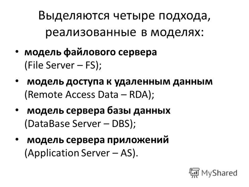 Выделяются четыре подхода, реализованные в моделях: модель файлового сервера (File Server – FS); модель доступа к удаленным данным (Remote Access Data – RDA); модель сервера базы данных (DataBase Server – DBS); модель сервера приложений (Application