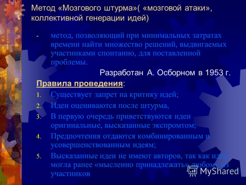 Метод «Мозгового штурма»( «мозговой атаки», коллективной генерации идей) - метод, позволяющий при минимальных затратах времени найти множество решений, выдвигаемых участниками спонтанно, для поставленной проблемы. Разработан А. Осборном в 1953 г. Пра