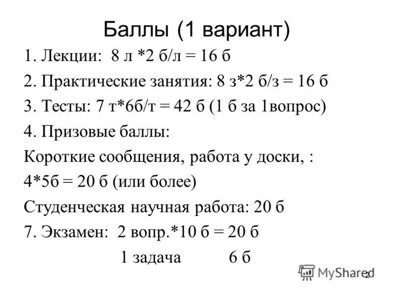 2 Баллы (1 вариант) 1. Лекции: 8 л *2 б/л = 16 б 2. Практические занятия: 8 з*2 б/з = 16 б 3. Тесты: 7 т*6б/т = 42 б (1 б за 1вопрос) 4. Призовые баллы: Короткие сообщения, работа у доски, : 4*5б = 20 б (или более) Студенческая научная работа: 20 б 7