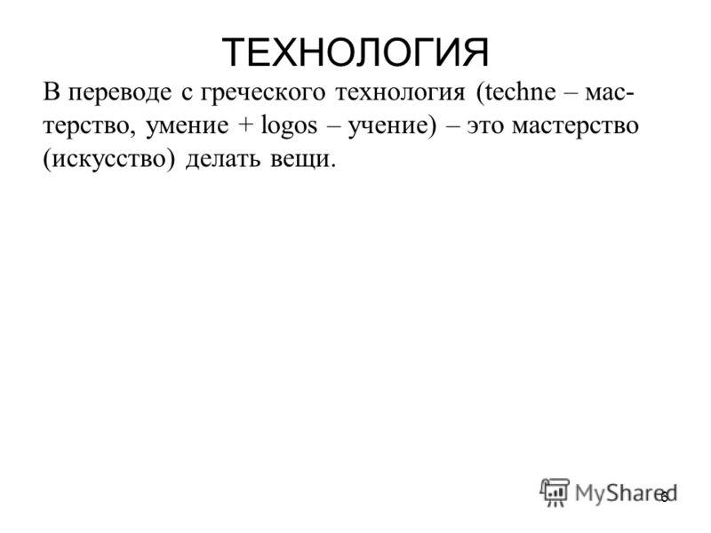6 ТЕХНОЛОГИЯ В переводе с греческого технология (techne – мас- терство, умение + logos – учение) – это мастерство (искусство) делать вещи.