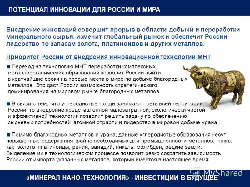 «МИНЕРАЛ НАНО-ТЕХНОЛОГИЯ» - ИНВЕСТИЦИИ В БУДУЩЕЕ ПОТЕНЦИАЛ ИННОВАЦИИ ДЛЯ РОССИИ И МИРА Внедрение инноваций совершит прорыв в области добычи и переработки минерального сырья, изменит глобальный рынок и обеспечит России лидерство по запасам золота, пла