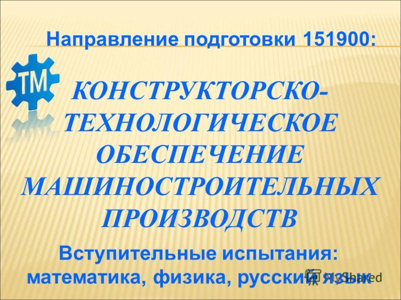 Направление подготовки 151900: Вступительные испытания: математика, физика, русский язык КОНСТРУКТОРСКО- ТЕХНОЛОГИЧЕСКОЕ ОБЕСПЕЧЕНИЕ МАШИНОСТРОИТЕЛЬНЫХ ПРОИЗВОДСТВ