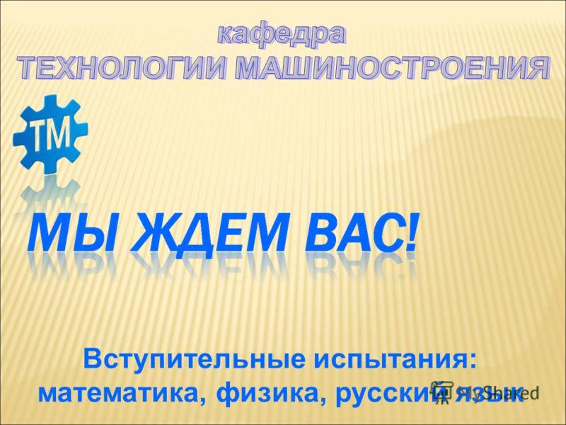 Вступительные испытания: математика, физика, русский язык