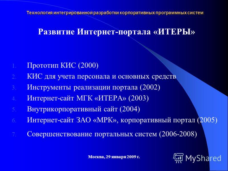 Технология интегрированной разработки корпоративных программных систем Москва, 29 января 2009 г. Развитие Интернет-портала «ИТЕРЫ» 1. Прототип КИС (2000) 2. КИС для учета персонала и основных средств 3. Инструменты реализации портала (2002) 4. Интерн