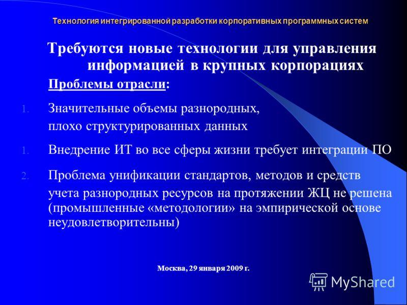 Технология интегрированной разработки корпоративных программных систем Москва, 29 января 2009 г. Требуются новые технологии для управления информацией в крупных корпорациях Проблемы отрасли: 1. Значительные объемы разнородных, плохо структурированных
