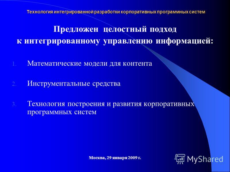 Предложен целостный подход к интегрированному управлению информацией: 1. Математические модели для контента 2. Инструментальные средства 3. Технология построения и развития корпоративных программных систем Технология интегрированной разработки корпор