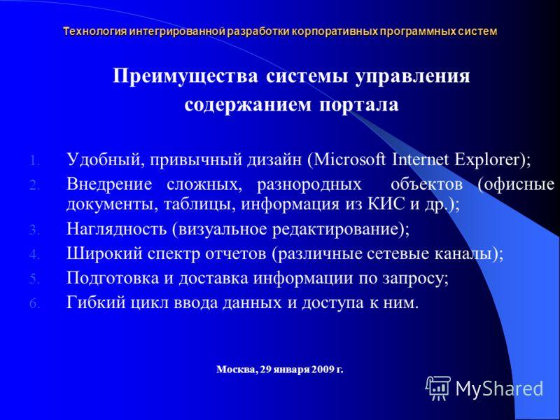 Технология интегрированной разработки корпоративных программных систем Москва, 29 января 2009 г. Преимущества системы управления содержанием портала 1. Удобный, привычный дизайн (Microsoft Internet Explorer); 2. Внедрение сложных, разнородных объекто