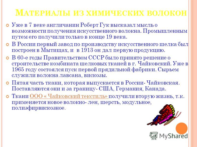 М АТЕРИАЛЫ ИЗ ХИМИЧЕСКИХ ВОЛОКОН Уже в 7 веке англичанин Роберт Гук высказал мысль о возможности получения искусственного волокна. Промышленным путем его получили только в конце 19 века. В России первый завод по производству искусственного шелка был