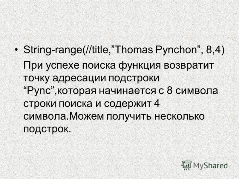 String-range(//title,Thomas Pynchon, 8,4) При успехе поиска функция возвратит точку адресации подстрокиPync,которая начинается с 8 символа строки поиска и содержит 4 символа.Можем получить несколько подстрок.