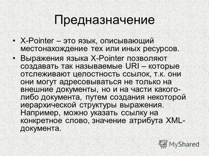 Предназначение X-Pointer – это язык, описывающий местонахождение тех или иных ресурсов. Выражения языка X-Pointer позволяют создавать так называемые URI – которые отслеживают целостность ссылок, т.к. они они могут адресовываться не только на внешние