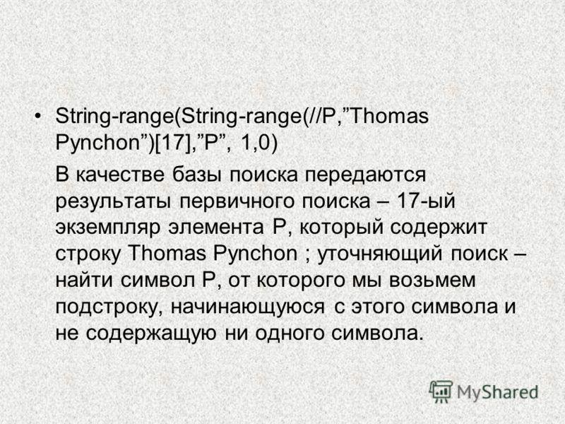 String-range(String-range(//P,Thomas Pynchon)[17],P, 1,0) В качестве базы поиска передаются результаты первичного поиска – 17-ый экземпляр элемента P, который содержит строку Thomas Pynchon ; уточняющий поиск – найти символ P, от которого мы возьмем
