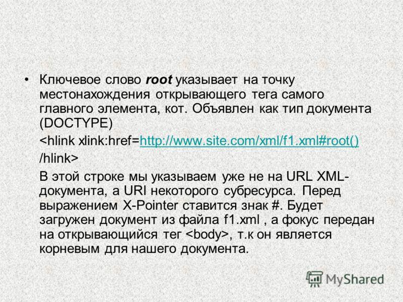 Ключевое слово root указывает на точку местонахождения открывающего тега самого главного элемента, кот. Объявлен как тип документа (DOCTYPE)  В этой строке мы указываем уже не на URL XML- документа, а URI некоторого субресурса. Перед выражением X-Poi