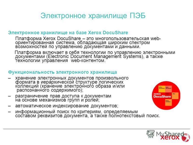 Электронное хранилище ПЭБ Электронное хранилище на базе Xerox DocuShare Платформа Xerox DocuShare – это многопользовательская web- ориентированная система, обладающая широким спектром возможностей по управлению документами и данными. Платформа включа