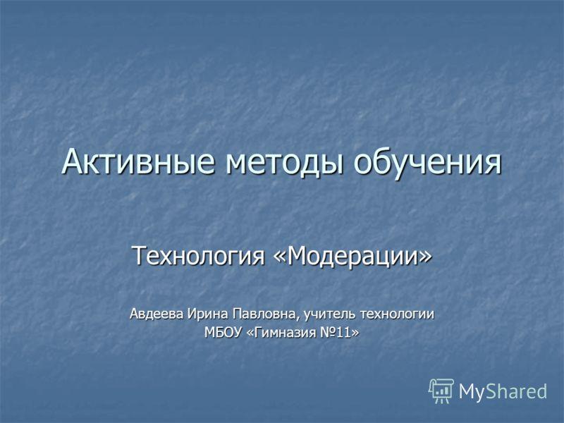 Активные методы обучения Технология «Модерации» Авдеева Ирина Павловна, учитель технологии МБОУ «Гимназия 11»