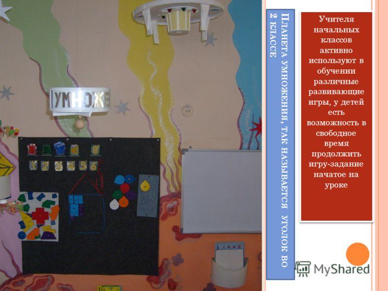 П ЛАНЕТА УМНОЖЕНИЯ, ТАК НАЗЫВАЕТСЯ УГОЛОК ВО 2 КЛАССЕ Учителя начальных классов активно используют в обучении различные развивающие игры, у детей есть возможность в свободное время продолжить игру-задание начатое на уроке