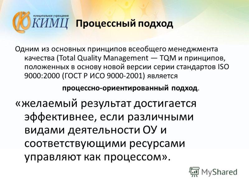 Процессный подход Одним из основных принципов всеобщего менеджмента качества (Total Quality Management TQM и принципов, положенных в основу новой версии серии стандартов ISO 9000:2000 (ГОСТ Р ИСО 9000-2001) является процессно-ориентированный подход.