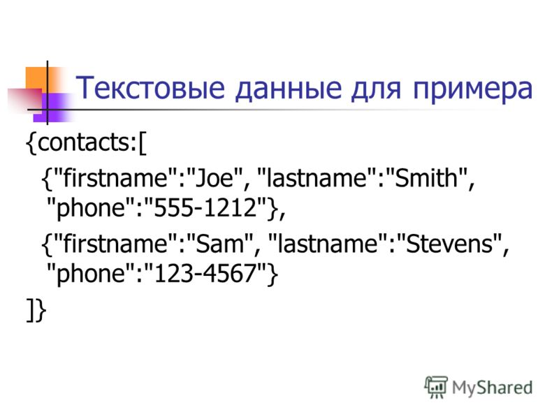 Текстовые данные для примера {contacts:[ {firstname:Joe, lastname:Smith, phone:555-1212}, {firstname:Sam, lastname:Stevens, phone:123-4567} ]}