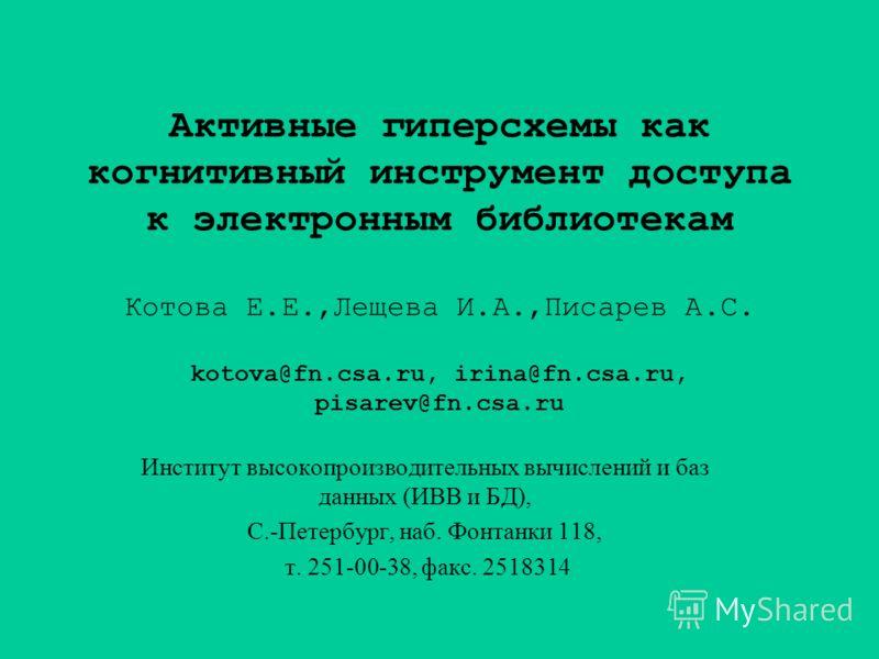 Активные гиперсхемы как когнитивный инструмент доступа к электронным библиотекам Котова Е.Е.,Лещева И.А.,Писарев А.С. kotova@fn.csa.ru, irina@fn.csa.ru, pisarev@fn.csa.ru Институт высокопроизводительных вычислений и баз данных (ИВВ и БД), С.-Петербур