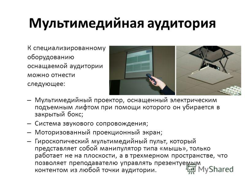 Мультимедийная аудитория – Мультимедийный проектор, оснащенный электрическим подъемным лифтом при помощи которого он убирается в закрытый бокс; – Система звукового сопровождения; – Моторизованный проекционный экран; – Гироскопический мультимедийный п