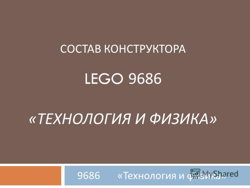 СОСТАВ КОНСТРУКТОРА LEGO 9686 « ТЕХНОЛОГИЯ И ФИЗИКА » 9686 « Технология и физика »