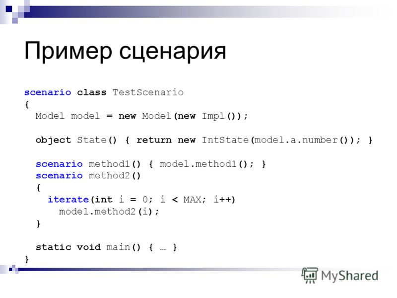 Пример сценария scenario class TestScenario { Model model = new Model(new Impl()); object State() { return new IntState(model.a.number()); } scenario method1() { model.method1(); } scenario method2() { iterate(int i = 0; i < MAX; i++) model.method2(i