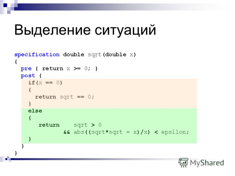 Выделение ситуаций specification double sqrt(double x) { pre { return x >= 0; } post { if(x == 0) { return sqrt == 0; } else { return sqrt > 0 && abs((sqrt*sqrt – x)/x) < epsilon; }