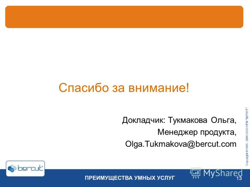 Copyright © 1995 - 2006 ООО НПФ БЕРКУТ 13 Спасибо за внимание! Докладчик: Тукмакова Ольга, Менеджер продукта, Olga.Tukmakova@bercut.com