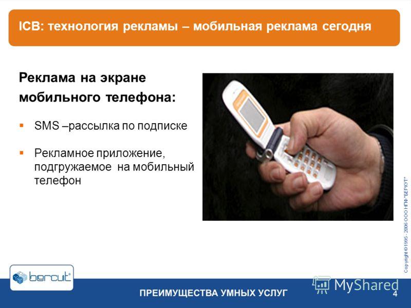 Copyright © 1995 - 2006 ООО НПФ БЕРКУТ 4 ICB: технология рекламы – мобильная реклама сегодня Реклама на экране мобильного телефона: SMS –рассылка по подписке Рекламное приложение, подгружаемое на мобильный телефон