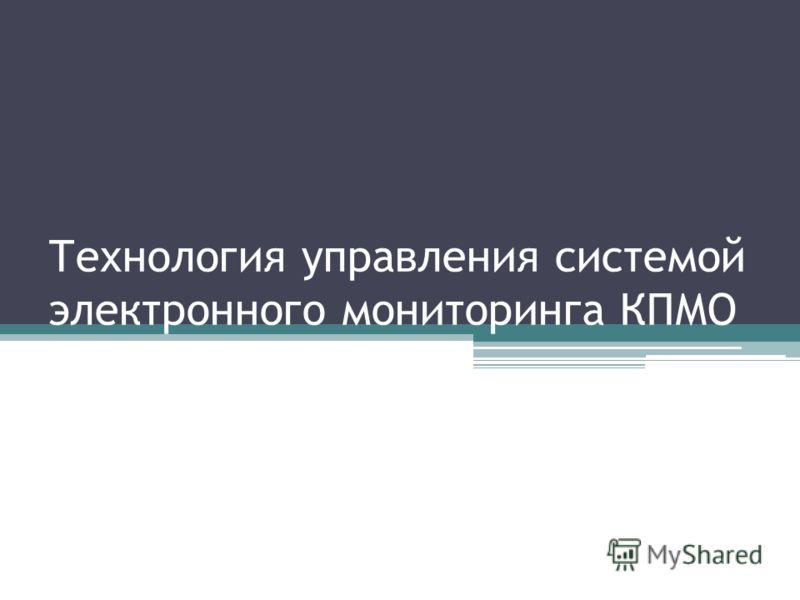 Технология управления системой электронного мониторинга КПМО