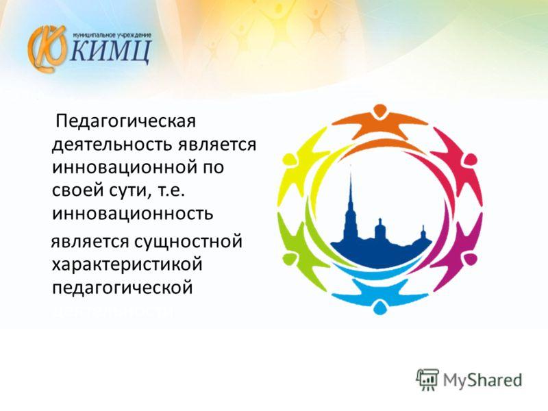 Педагогическая деятельность является инновационной по своей сути, т.е. инновационность является сущностной характеристикой педагогической деятельности (Г.М.Тюль, А.А.Тихомиров)
